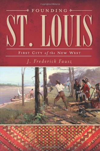 Founding St. Louis:: First City of the New West - J. Frederick Fausz