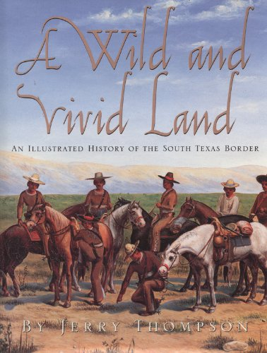 A Wild and Vivid Land: An Illustrated History of the South Texas Border - Jerry Thompson