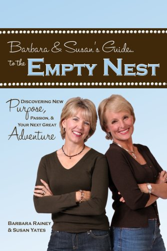 Barbara & Susan's Guide to the Empty Nest: Discovering New Purpose, Passion & Your Next Great Adventure - Barbara Rainey, Susan Yates