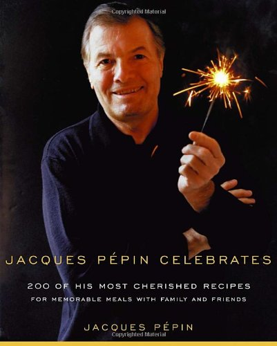 Jacques Pepin Celebrates: 200 of His Most Cherished Recipes for Memorable Meals with Family and Friends - Pepin, Jacques