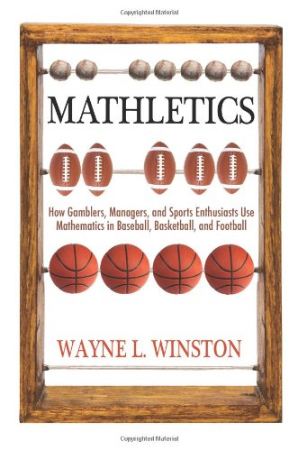 Mathletics: How Gamblers, Managers, and Sports Enthusiasts Use Mathematics in Baseball, Basketball, and Football - Wayne L. Winston