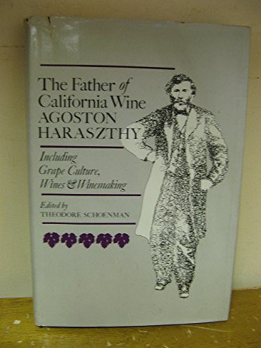 Father of California Wine: Agoston Haraszthy. Including Grape Culture, Wines  &  Winemaking - Theodore Schoenman; Robert L. Balzer