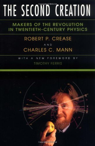 The Second Creation: Makers of the Revolution in Twentieth-Century Physics - Robert P. Crease
