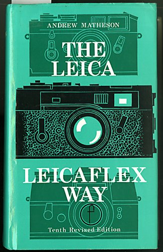 The Leica and Leicaflex Way: The Leica and Leicaflex Photographer's Companion - Andrew Matheson