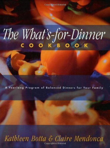 What's-For-Dinner Cookbook: A Year-Long Program of Balanced Dinners for Your Family - Kathleen Botta; Claire Mendonca