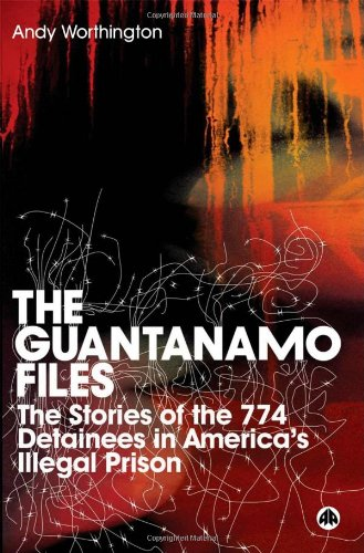 The Guantanamo Files: The Stories of the 774 Detainees in America's Illegal Prison - Andy Worthington