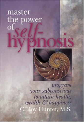 Master The Power Of Self-Hypnosis: Program Your Subconscious to Attain Health, Wealth  &  Happiness - C. Roy Hunter