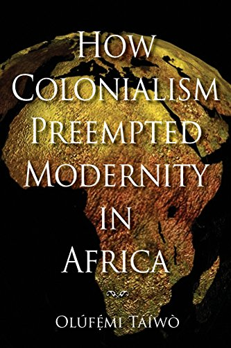 How Colonialism Preempted Modernity in Africa - Ol?f?mi T??w?