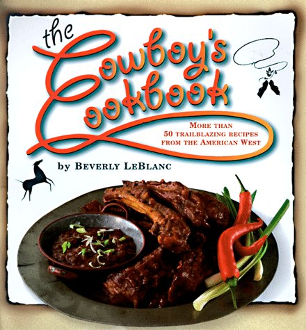 The Cowboy's Cookbook: More Than 50 Trailblazing Recipes from the American West - Beverly Leblanc