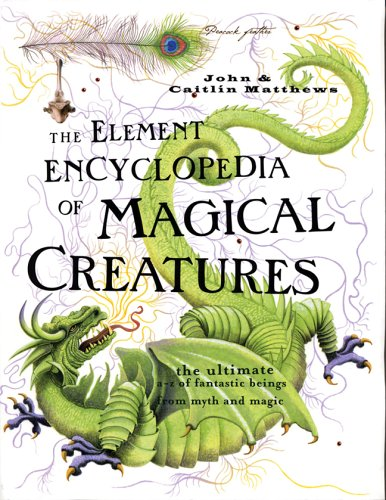 The Element Encyclopedia of Magical Creatures: The Ultimate A-Z of Fantastic Beings From Myth and Magic - John Matthews, Caitlin Matthews
