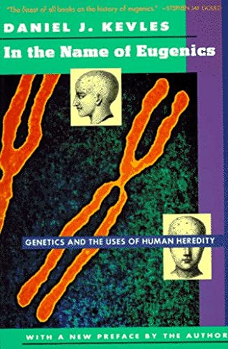 In the Name of Eugenics: Genetics and the Uses of Human Heredity - Daniel Kevles