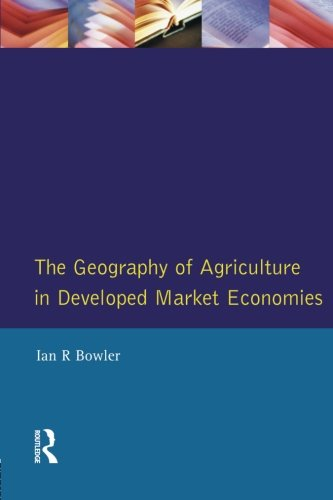Geography of Agriculture in Developed Market Economies, The - I.R. Bowler