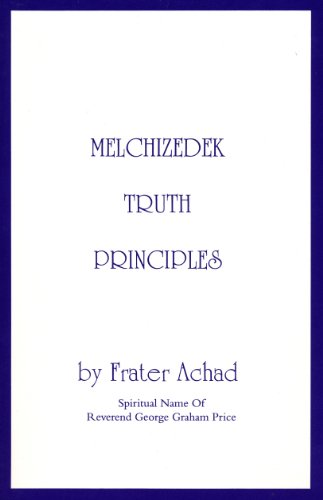 Melchizedek Truth Principles: From the Ancient Mystical White Brotherhood - Frater Achad