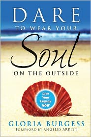 Dare to Wear Your Soul on the Outside: Live Your Legacy Now - Gloria J. Burgess