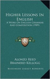 Higher Lessons In English: A Work On English Grammar And Composition (1909) - Alonzo Reed, Brainerd Kellogg