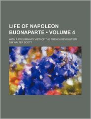 Life Of Napoleon Buonaparte (Volume 4); With A Preliminary View Of The French Revolution - Sir Walter Scott