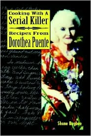 Cooking with a Serial Killer: Recipes from Dorothea Puente - Shane Bugbee