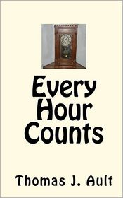 Every Hour Counts - Thomas J. Ault, Michael R. Ault (Editor), Paulette J. Ault (Editor), Claudia Bergstrom (Editor), As Told by Gilbert Clock