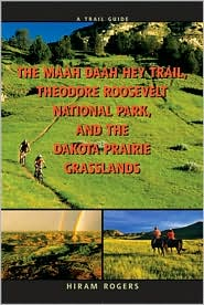 A Trail Guide to the Maah Daah Hey Trail, Theodore Roosevelt National Park, and the Dakota Prairie Grasslands - Hiram Rogers