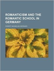 Romanticism and the Romantic School in Germany (PT. 361) - Robert Maximilian Wernaer