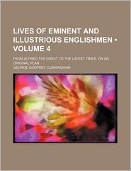 Lives Of Eminent And Illustrious Englishmen (Volume 4); From Alfred The Great To The Latest Times, On An Original Plan - George Godfrey Cunningham