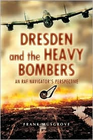 Dresden and the Heavy Bombers: An RAF Navigator's Perspective - Frank Musgrove