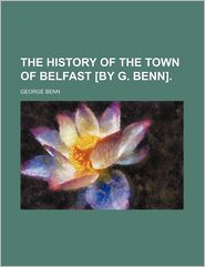 The History Of The Town Of Belfast [By G. Benn]. - George Benn