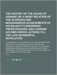 The History Of The House Of Orange Or, A Brief Relation Of The Glorious And Magnanimous Achievements Of His Majesty's Renowned Predecessors, - R. B.