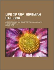 Life Of Rev. Jeremiah Hallock; Late Pastor Of The Congregational Church In Canton, Conn. - Cyrus Yale