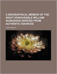 A Biographical Memoir Of The Right Honourable William Huskisson Derived From Authentic Sources - John Wright