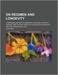 On Regimen and Longevity; Comprising Materia Alimentaria, National Dietetic Usages, and the Influence of Civilization on Health and the Duration of Li - John Bell
