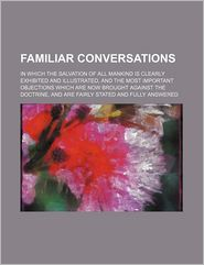 Familiar Conversations; In Which The Salvation Of All Mankind Is Clearly Exhibited And Illustrated, And The Most Important Objections Which Are - Russell Streeter