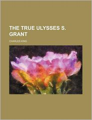 The True Ulysses S. Grant - Charles King