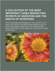 A Collection Of The Most Important Cases Respecting Patents Of Invention And The Rights Of Patentees; Which Have Been Determined In The Courts - John Davies