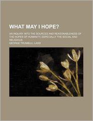 What May I Hope?; An Inquiry Into the Sources and Reasonableness of the Hopes of Humanity, Especially the Social and Religious - George Trumbull Ladd