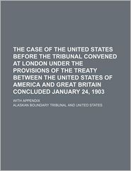 The Case of the United States Before the Tribunal Convened at London Under the Provisions of the Treaty Between the United States of America and Great Britain Concluded January 24, 1903; With Appendix - Alaskan Boundary Tribunal