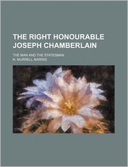The Right Honourable Joseph Chamberlain; The Man And The Statesman - N. Murrell Marris