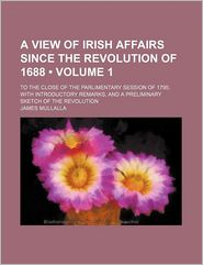 A View Of Irish Affairs Since The Revolution Of 1688 (Volume 1); To The Close Of The Parlimentary Session Of 1795; With Introductory Remarks, - James Mullalla