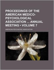 Proceedings Of The American Medico-Psychological Association Annual Meeting (Volume 7) - American Psychiatric Association