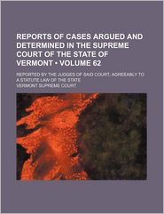 Reports Of Cases Argued And Determined In The Supreme Court Of The State Of Vermont (Volume 62); Reported By The Judges Of Said Court, - Vermont Supreme Court