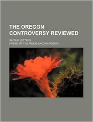 The Oregon Controversy Reviewed; In Four Letters - General Books