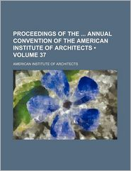 Proceedings of the annual convention of the American Institute of Architects (Volume 37) - American Institute of Architects