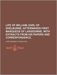 Life of William, Earl of Shelburne, Afterwards First Marquess of Lansdowne. With Extracts From His Papers and Correspondence. - Lord Edmond Fitzmaurice