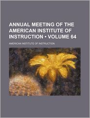 Annual Meeting Of The American Institute Of Instruction (Volume 64) - General Books