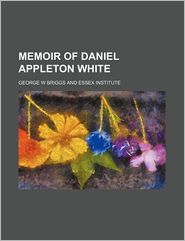 Memoir Of Daniel Appleton White - George W Briggs