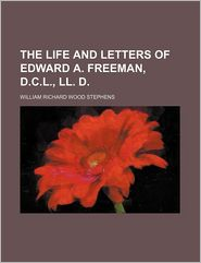 The Life and Letters of Edward A. Freeman, D.C.L., LL. D. - W. R. W. Stephens, William Richard Wood Stephens