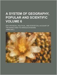 A System Of Geography, Popular And Scientific (Volume 6); Or A Physical, Political, And Statistical Account Of The World And Its Various - James Bell