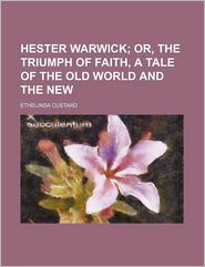 Hester Warwick; Or, The Triumph Of Faith, A Tale Of The Old World And The New - Ethelinda Custard