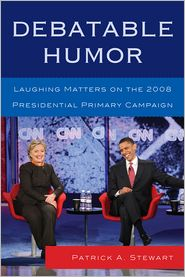Debatable Humor: Laughing Matters on the 2008 Presidential Primary Campaign - Patrick A. Stewart