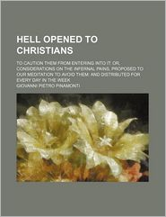 Hell Opened to Christians; To Caution Them from Entering Into It Or, Considerations on the Infernal Pains, Proposed to Our Meditation to Avoid Them an - Giovanni Pietro Pinamonti
